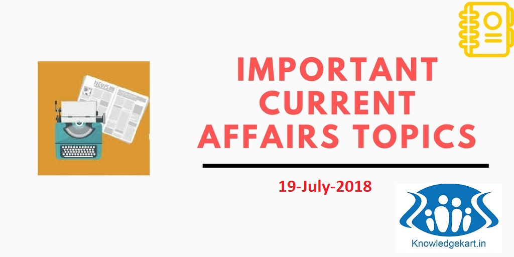 Important Current Affairs 19th July 2018  UPSC, SSC, IBPS, SBI, Railways, LIC